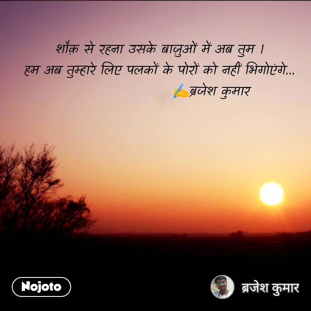 Good evening quotes in Hindi рд╢реМреШ рд╕реЗ рд░рд╣рдирд╛ рдЙрд╕рдХреЗ рдмрд╛реЫреБрдУрдВ рдореЗрдВ рдЕрдм рддреБрдо ред рд╣рдо рдЕрдм рддреБрдореНрд╣рд╛рд░реЗ рд▓рд┐рдП рдкрд▓рдХреЛрдВ рдХреЗ рдкреЛрд░реЛрдВ рдХреЛ рдирд╣реАрдВ рднрд┐рдЧреЛрдПрдВрдЧреЗ...                     тЬНя╕ПрдмреНрд░рдЬреЗрд╢ рдХреБрдорд╛рд░ #NojotoQuote