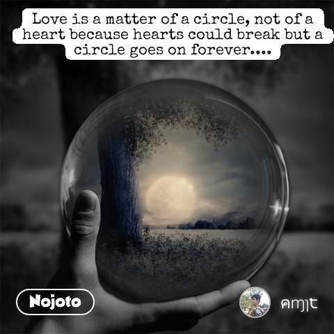 Love is a matter of a circle, not of a heart because hearts could break but a circle goes on forever.... #NojotoQuote