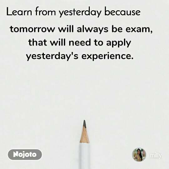 Learn from yesterday because tomorrow will always be exam, that will need to apply  yesterday's experience.