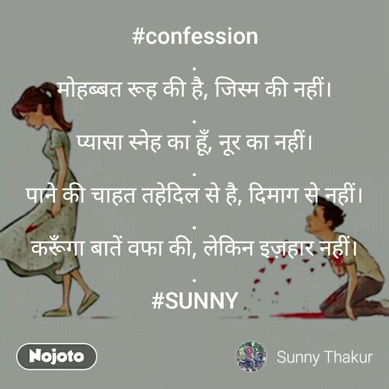 #confession . मोहब्बत रूह की है, जिस्म की नहीं। . प्यासा स्नेह का हूँ, नूर का नहीं। . पाने की चाहत तहेदिल से है, दिमाग से नहीं। . करूँगा बातें वफा की, लेकिन इज़हार नहीं। . #SUNNY