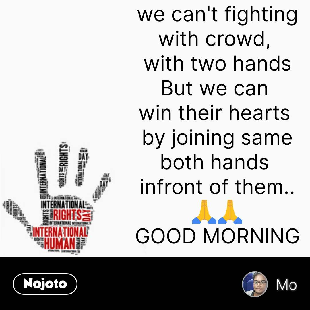 we can't fighting with crowd,  with two hands But we can  win their hearts  by joining same both hands  infront of them.. 🙏🙏 GOOD MORNING #NojotoQuote