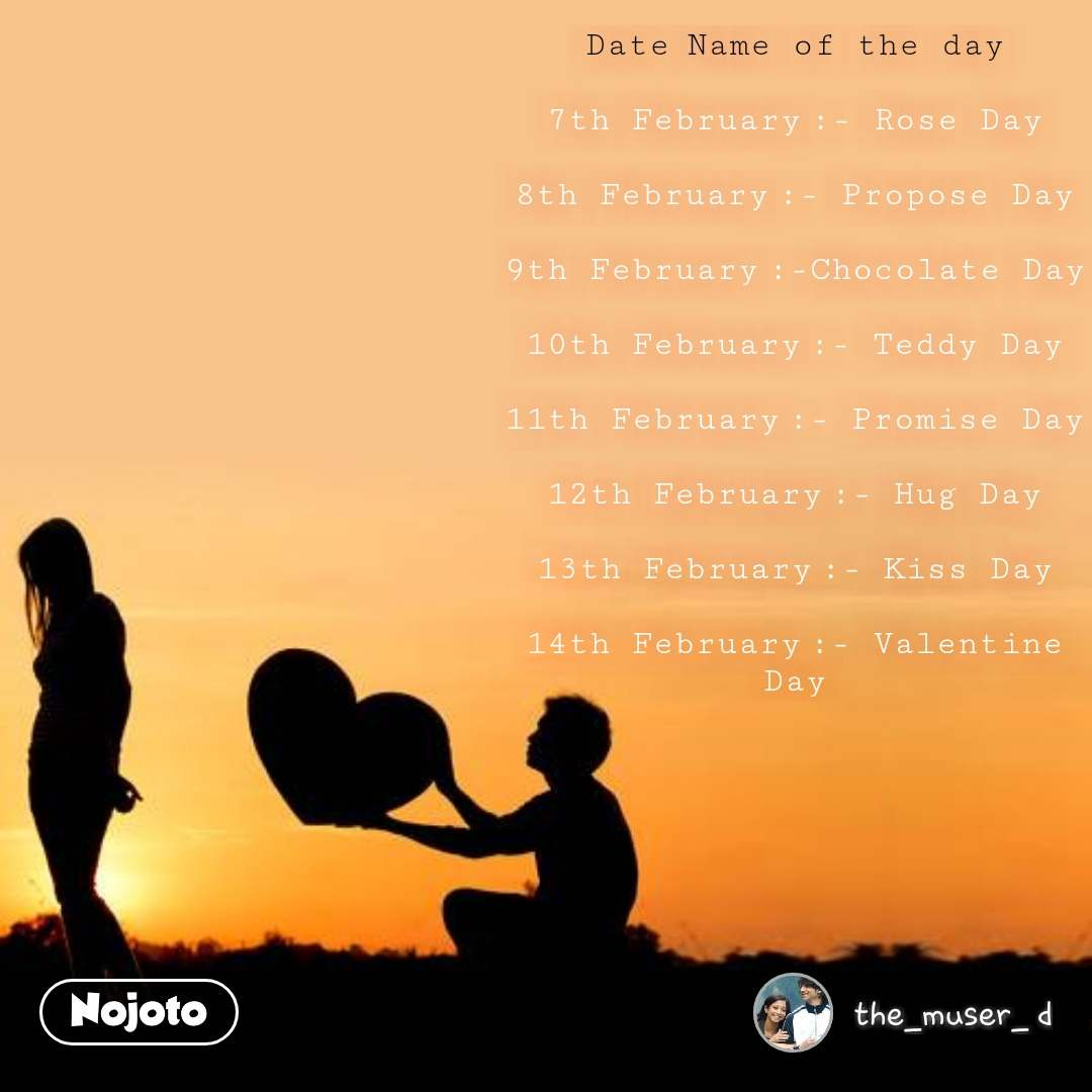 Date	Name of the day  7th February	:- Rose Day  8th February	:- Propose Day  9th February	:-Chocolate Day  10th February	:- Teddy Day  11th February	:- Promise Day  12th February	:- Hug Day  13th February	:- Kiss Day  14th February	:- Valentine Day #NojotoQuote