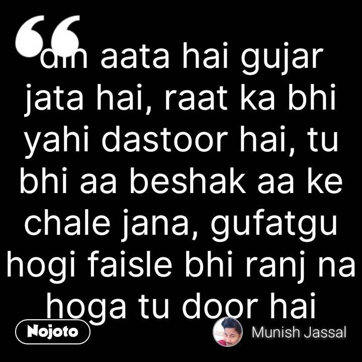 Din Aata Hai Gujar Jata Hai Raat Ka Bhi Yahi Dastoor Hai Tu Bhi Aa
