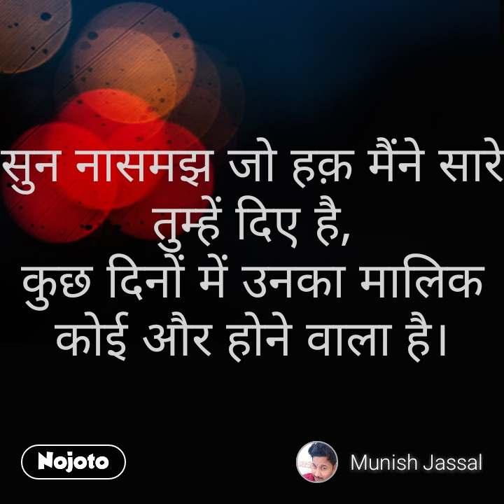 Life quotes in hindi सुन नासमझ जो हक़ मैंने सारे तुम्हें दिए है, कुछ दिनों में उनका मालिक कोई और होने वाला है। #NojotoQuote