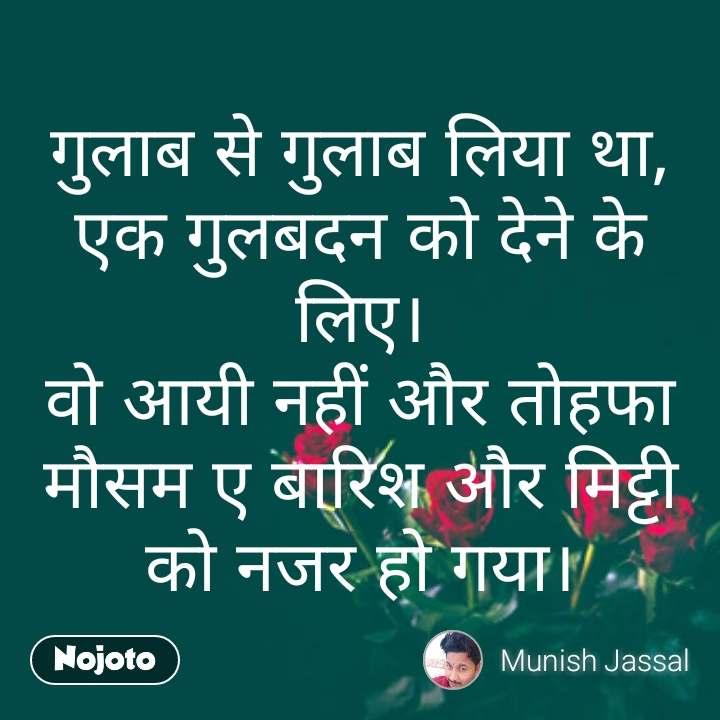 rose day quotes in Hindi गुलाब से गुलाब लिया था, एक गुलबदन को देने के लिए। वो आयी नहीं और तोहफा मौसम ए बारिश और मिट्टी को नजर हो गया। #NojotoQuote