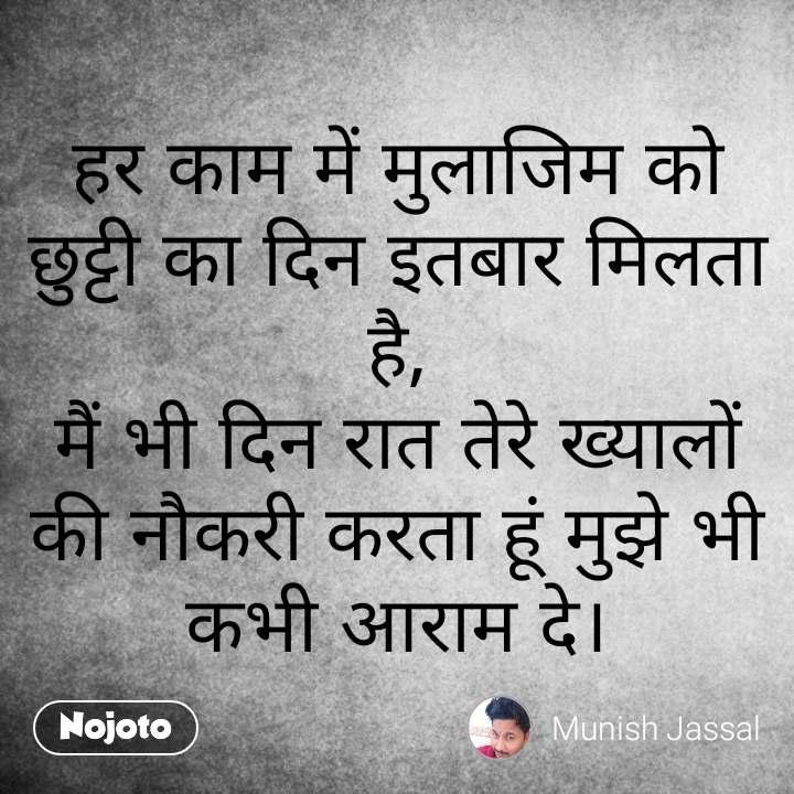 Hindi SMS shayari  हर काम में मुलाजिम को छुट्टी का दिन इतबार मिलता है, मैं भी दिन रात तेरे ख्यालों की नौकरी करता हूं मुझे भी कभी आराम दे। #NojotoQuote