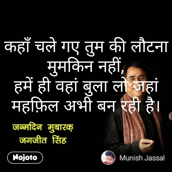 Jagdish singh quotes कहाँ चले गए तुम की लौटना मुमकिन नहीं, हमें ही वहां बुला लो जहां महफ़िल अभी बन रही है।  #NojotoQuote