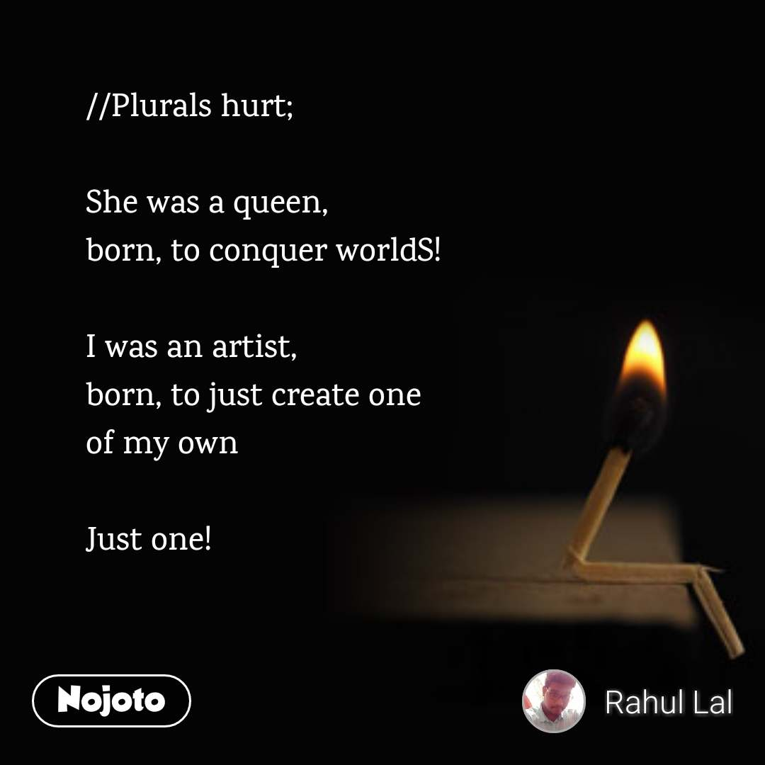 //Plurals hurt;  She was a queen, born, to conquer worldS!  I was an artist, born, to just create one of my own  Just one!
