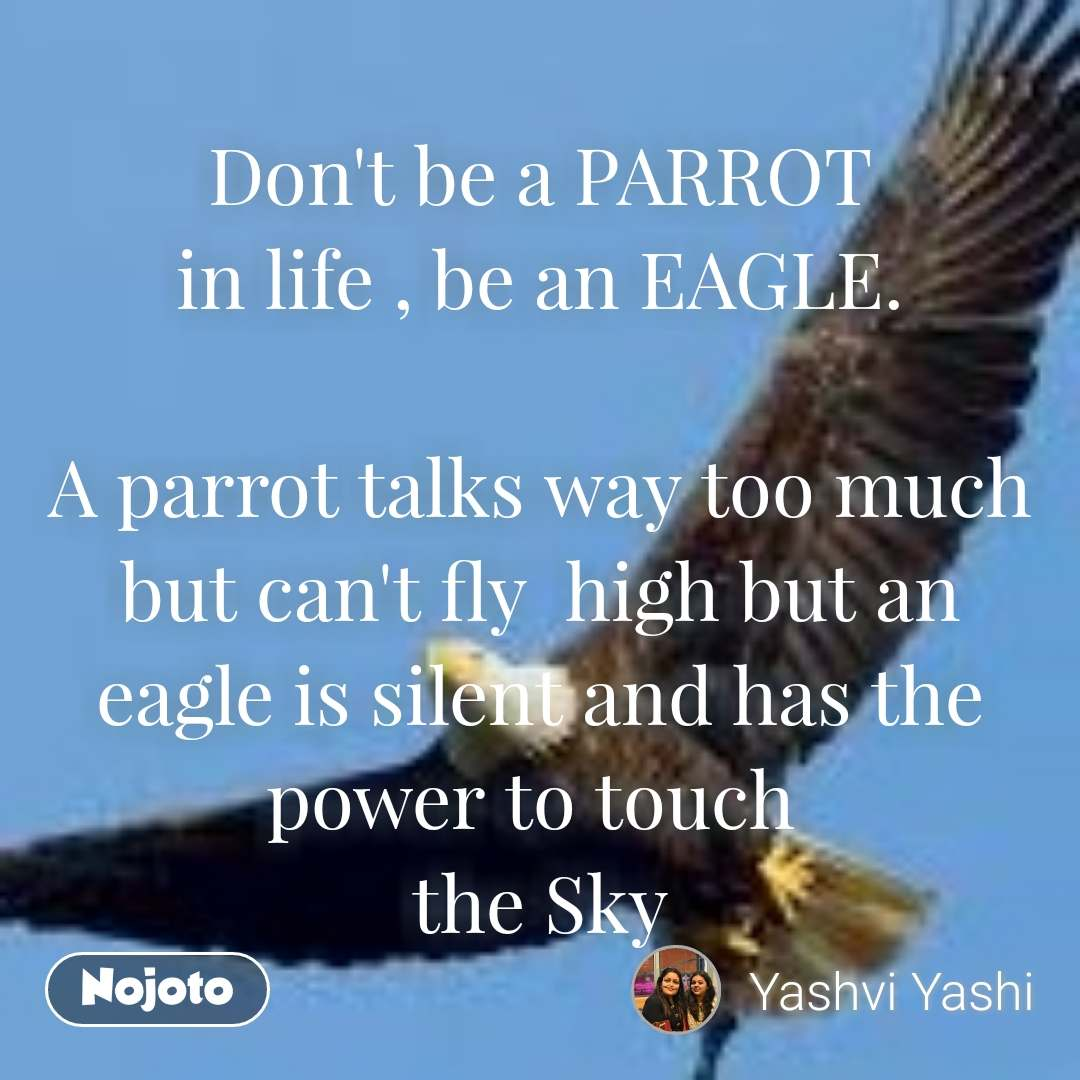 Don't be a PARROT in life , be an EAGLE.  A parrot talks way too much but can't fly  high but an eagle is silent and has the power to touch  the Sky #NojotoQuote
