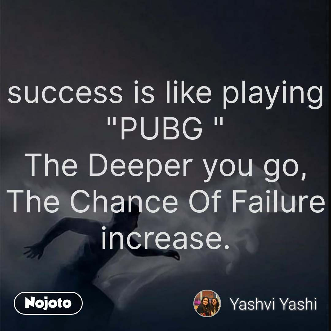 """success is like playing """"PUBG """" The Deeper you go, The Chance Of Failure increase. #NojotoQuote"""