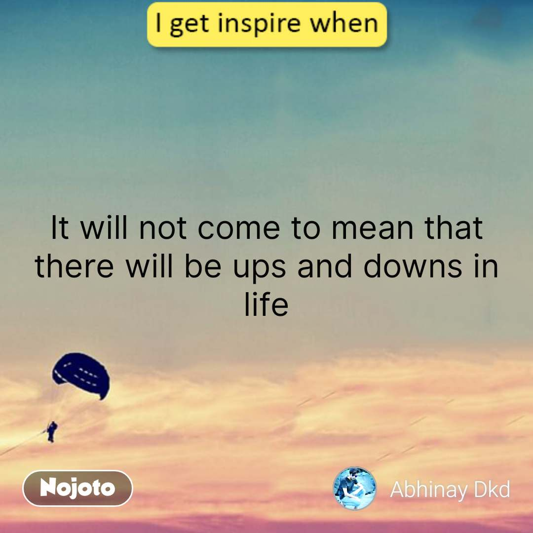I get inspired when  It will not come to mean that there will be ups and downs in life #NojotoQuote