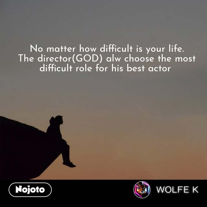 No matter how difficult is your life. The director(GOD) alw choose the most difficult role for his best actor  #NojotoQuote