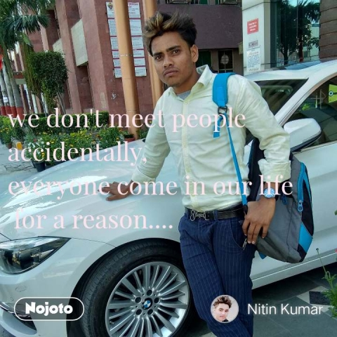 we don't meet people accidentally,  everyone come in our life  for a reason....  #NojotoQuote