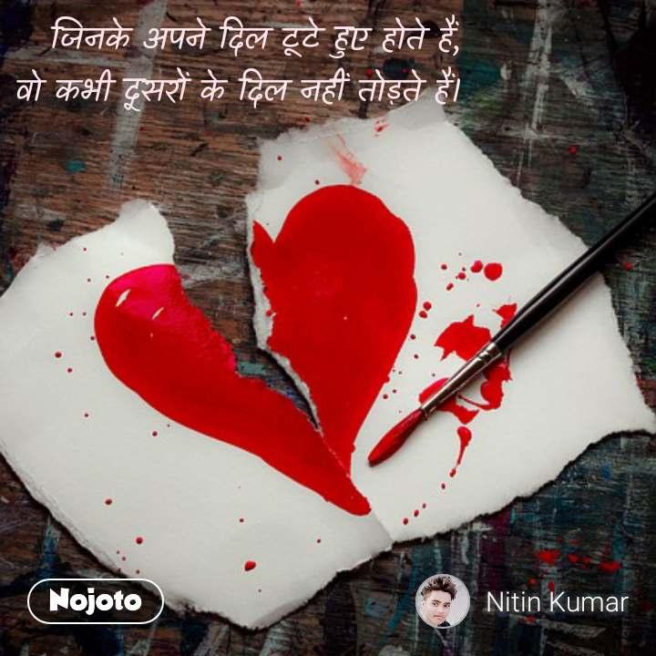जिनके अपने दिल टूटे हुए होते हैं,  वो कभी दूसरों के दिल नहीं तोड़ते हैं।  #NojotoQuote