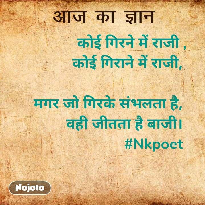 आज का ज्ञान कोई गिरने में राजी ,             कोई गिराने में राजी,      मगर जो गिरके संभलता है,      वही जीतता है बाजी।  #Nkpoet