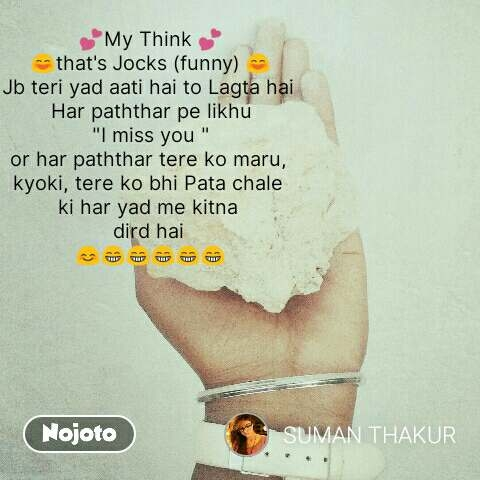 """💕My Think 💕 😄that's Jocks (funny) 😄 Jb teri yad aati hai to Lagta hai  Har paththar pe likhu """"I miss you """" or har paththar tere ko maru,  kyoki, tere ko bhi Pata chale  ki har yad me kitna  dird hai  😊😁😁😁😁😁   #NojotoQuote"""
