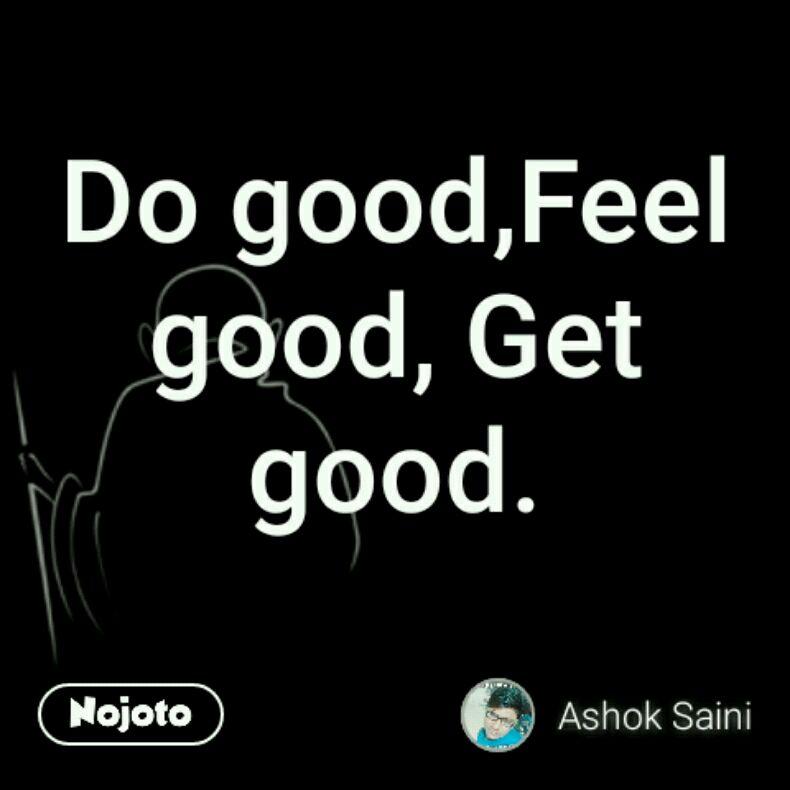 Do good,Feel good, Get good.