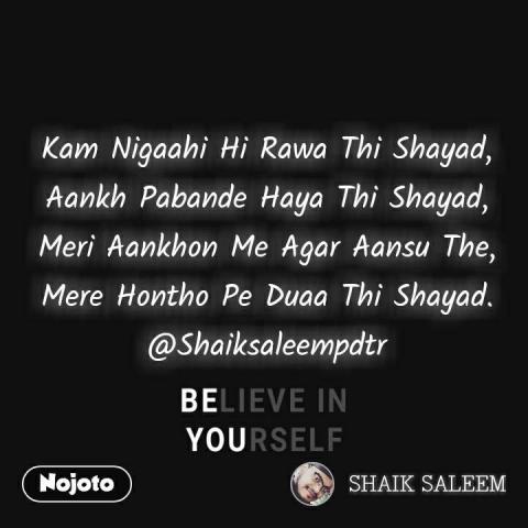 Believe in yourself  Kam Nigaahi Hi Rawa Thi Shayad, Aankh Pabande Haya Thi Shayad, Meri Aankhon Me Agar Aansu The, Mere Hontho Pe Duaa Thi Shayad. @Shaiksaleempdtr