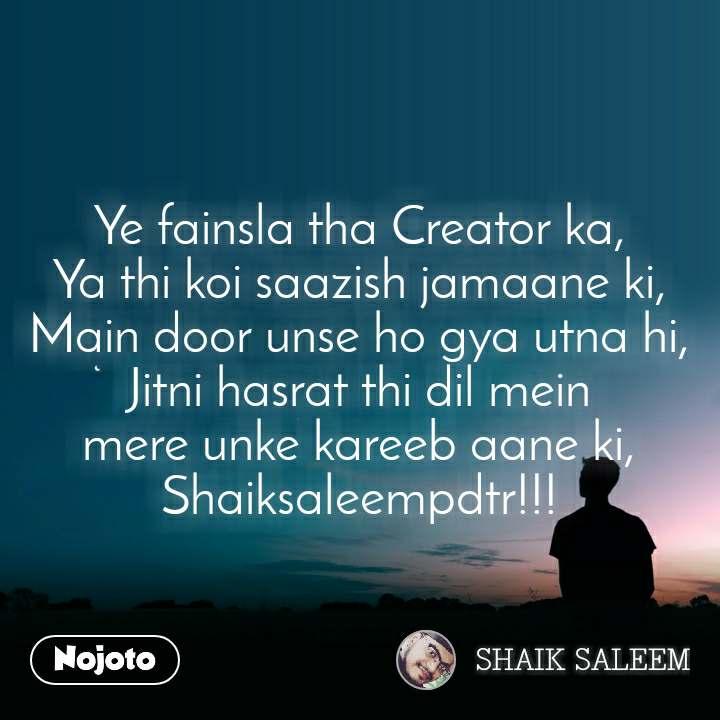 Ye fainsla tha Creator ka, Ya thi koi saazish jamaane ki, Main door unse ho gya utna hi, Jitni hasrat thi dil mein  mere unke kareeb aane ki,  Shaiksaleempdtr!!!