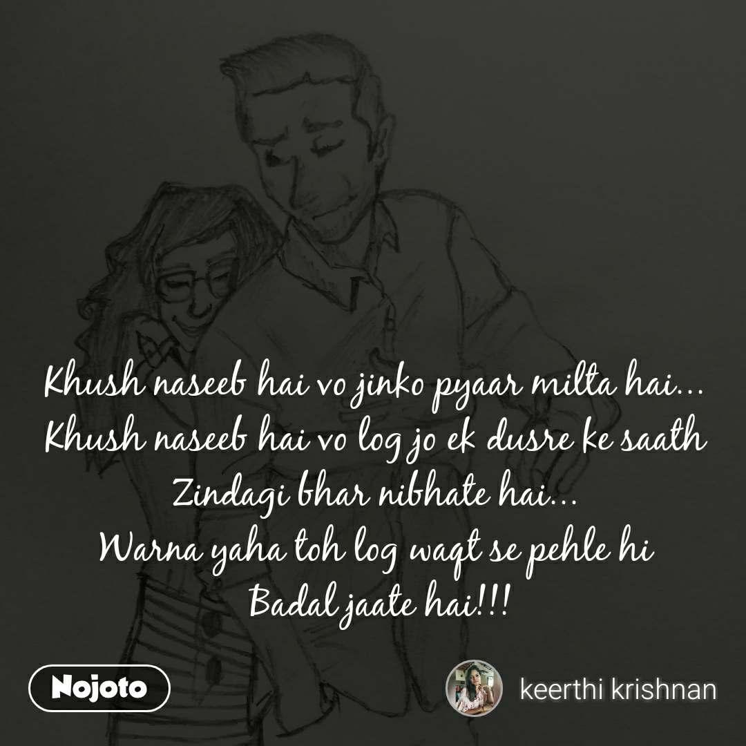 Khush naseeb hai vo jinko pyaar milta hai... Khush naseeb hai vo log jo ek dusre ke saath Zindagi bhar nibhate hai... Warna yaha toh log waqt se pehle hi  Badal jaate hai!!!