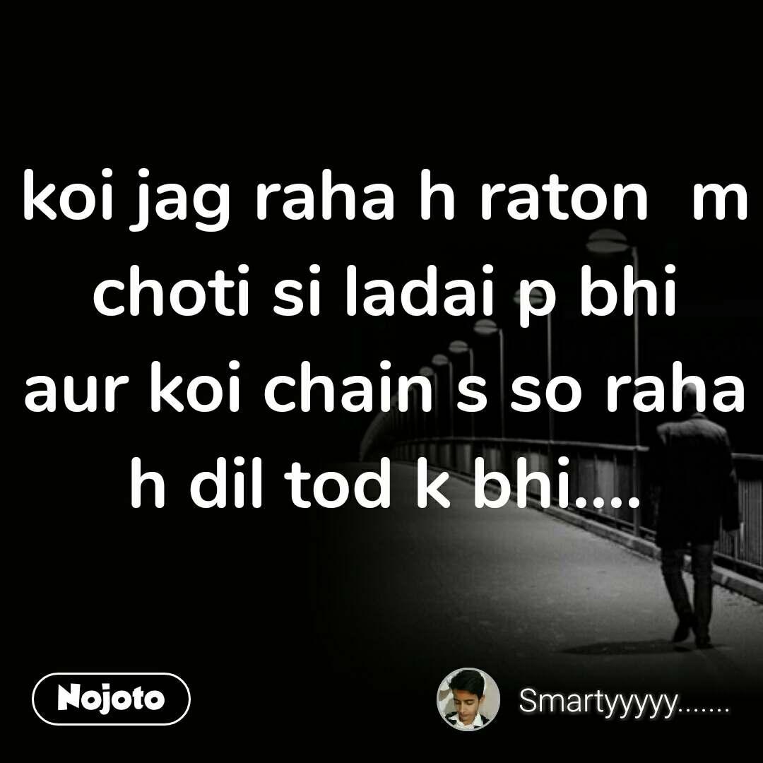 koi jag raha h raton  m choti si ladai p bhi aur koi chain s so raha h dil tod k bhi.... #NojotoQuote