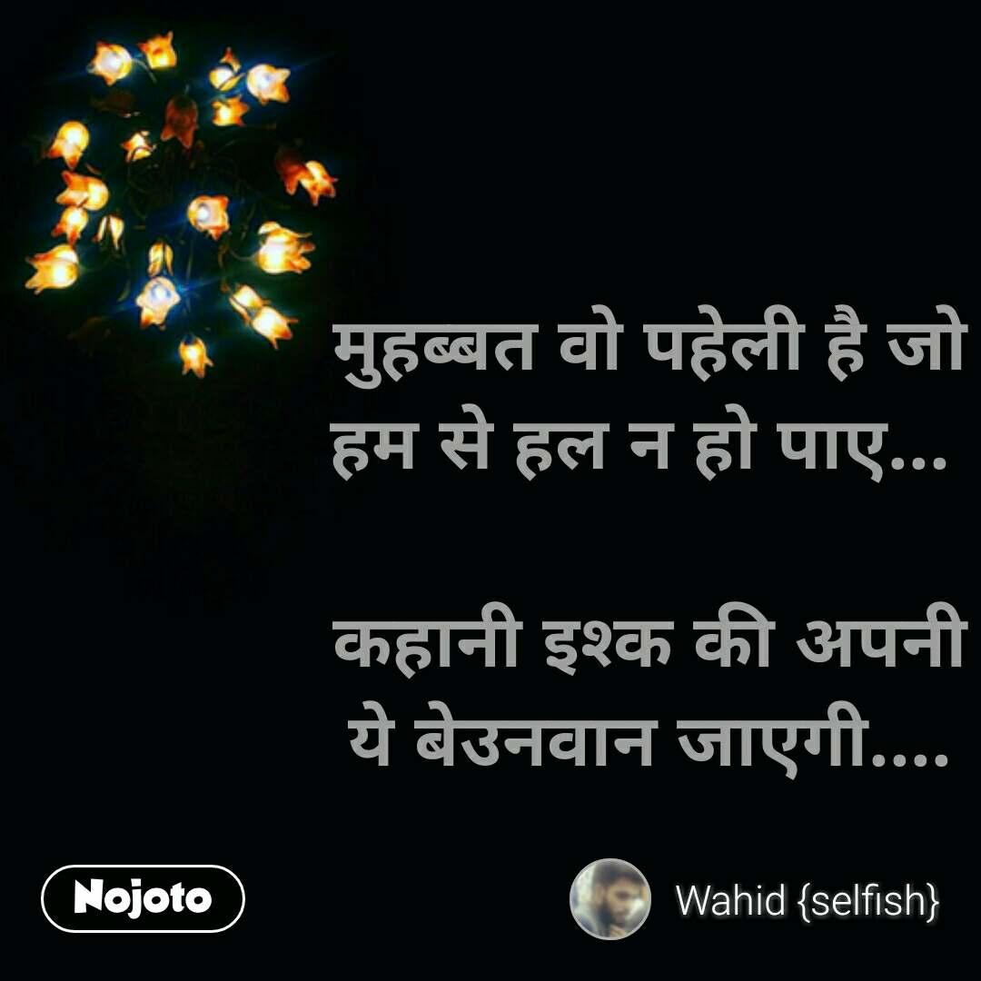 Zindagi messages in hindi मुहब्बत वो पहेली है जो हम से हल न हो पाए...   कहानी इश्क की अपनी ये बेउनवान जाएगी.... #NojotoQuote