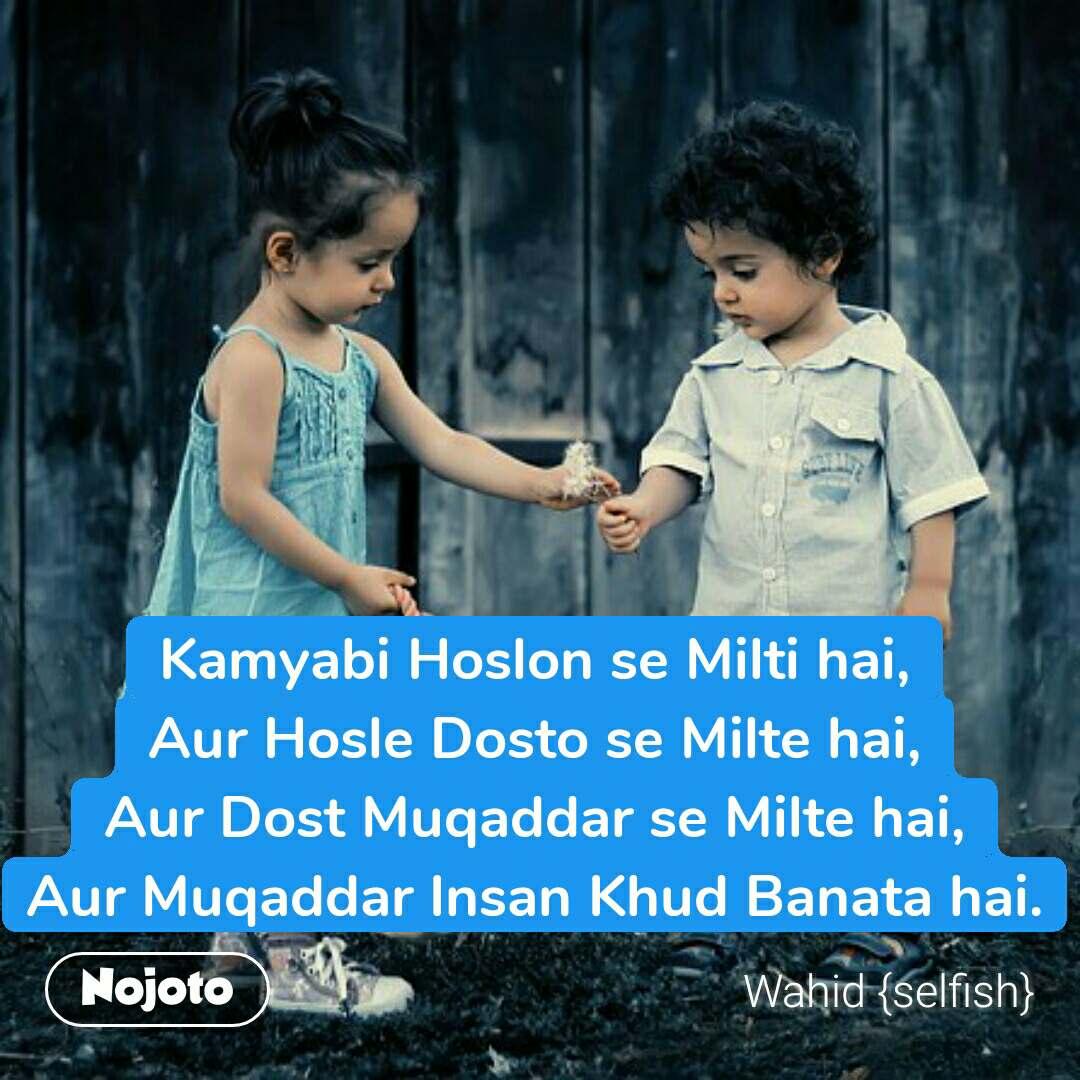 Kamyabi Hoslon se Milti hai, Aur Hosle Dosto se Milte hai, Aur Dost Muqaddar se Milte hai, Aur Muqaddar Insan Khud Banata hai. #NojotoQuote
