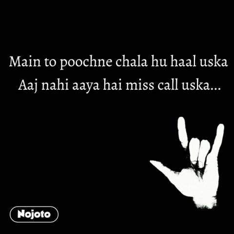 Main to poochne chala hu haal uska  Aaj nahi aaya hai miss call uska... #NojotoQuote