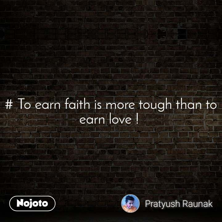 # To earn faith is more tough than to earn love !