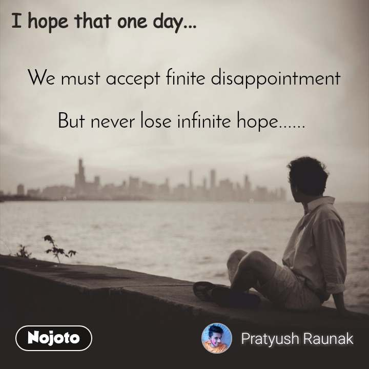 We must accept finite disappointment  But never lose infinite hope......