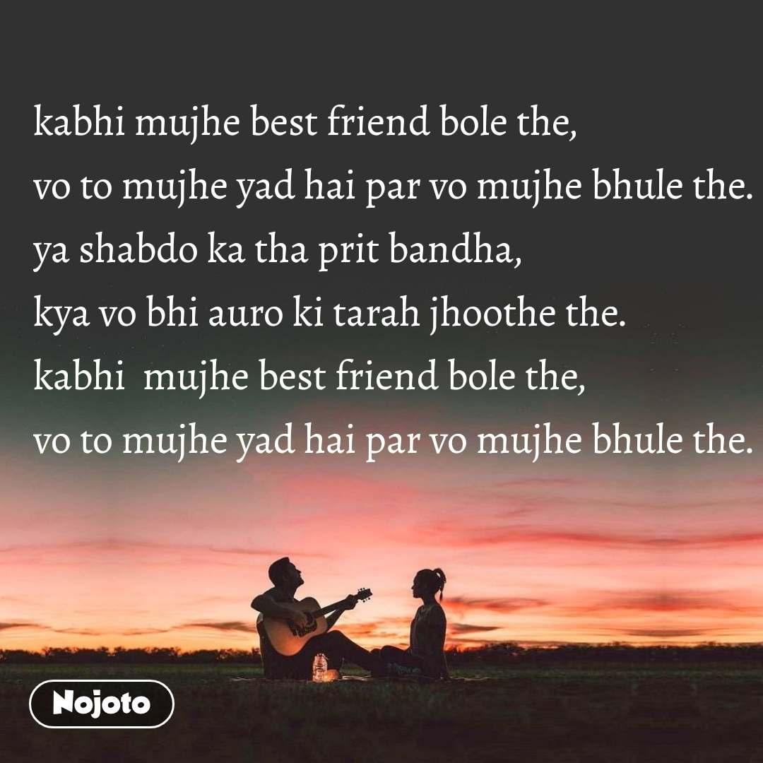 kabhi mujhe best friend bole the, vo to mujhe yad hai par vo mujhe bhule the. ya shabdo ka tha prit bandha, kya vo bhi auro ki tarah jhoothe the. kabhi  mujhe best friend bole the, vo to mujhe yad hai par vo mujhe bhule the.