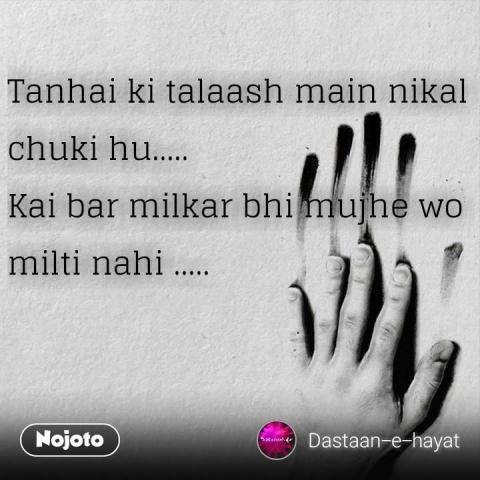 Tanhai ki talaash main nikal chuki hu..... Kai bar milkar bhi mujhe wo milti nahi ..... #NojotoQuote