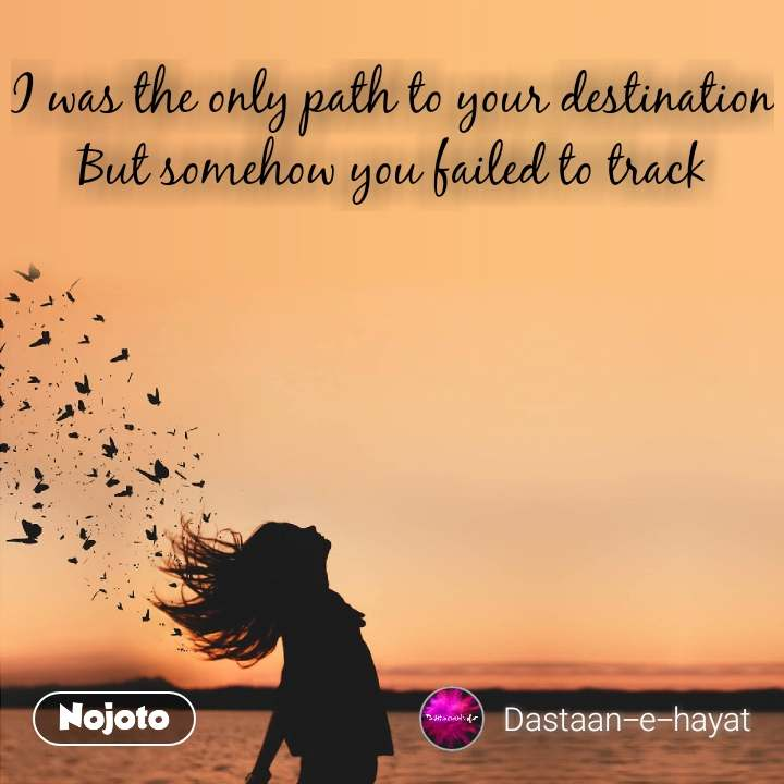 I was the only path to your destination But somehow you failed to track #NojotoQuote