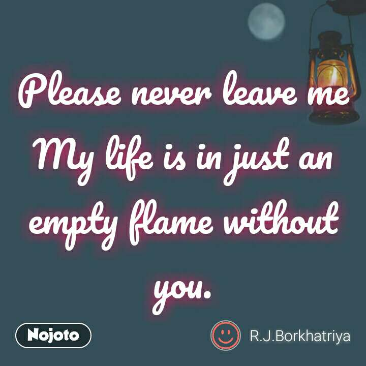 Please Never Leave Me My Life Is In Just An Empty Flame Without Yo