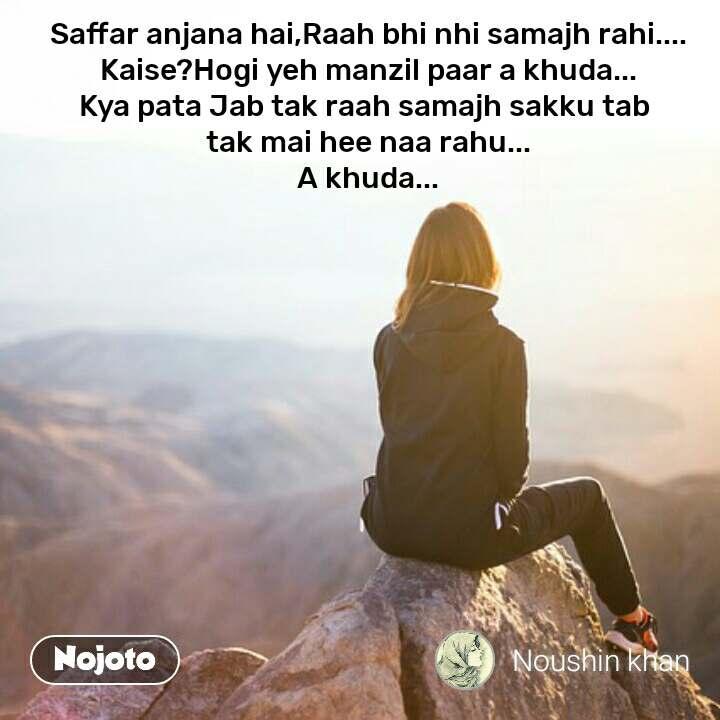 I get inspired when  Saffar anjana hai,Raah bhi nhi samajh rahi.... Kaise?Hogi yeh manzil paar a khuda... Kya pata Jab tak raah samajh sakku tab  tak mai hee naa rahu... A khuda... #NojotoQuote
