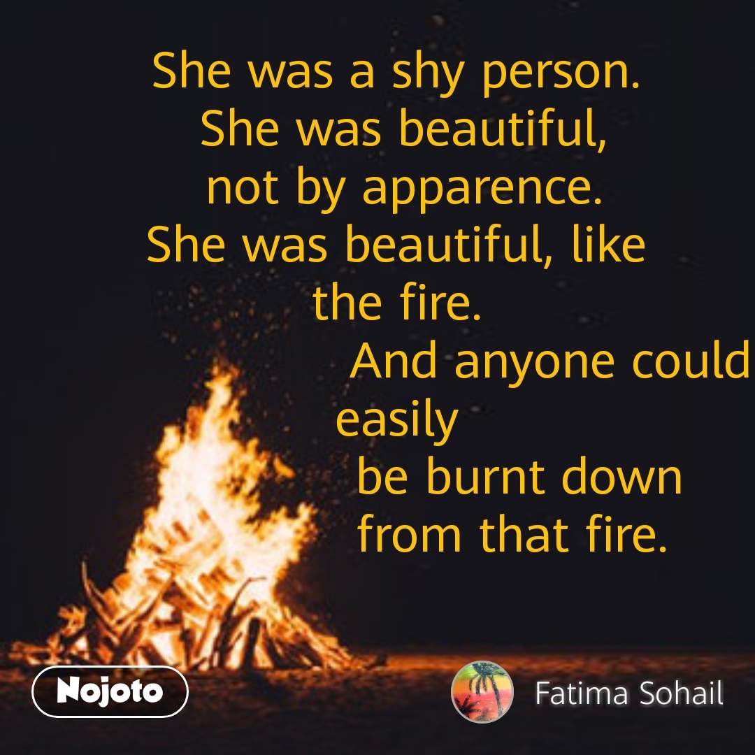 She was a shy person.  She was beautiful, not by apparence. She was beautiful, like  the fire.                     And anyone could easily                  be burnt down                from that fire. #NojotoQuote