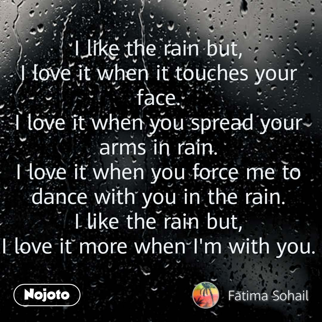 I like the rain but, I love it when it touches your face. I love it when you spread your arms in rain. I love it when you force me to dance with you in the rain. I like the rain but, I love it more when I'm with you. #NojotoQuote