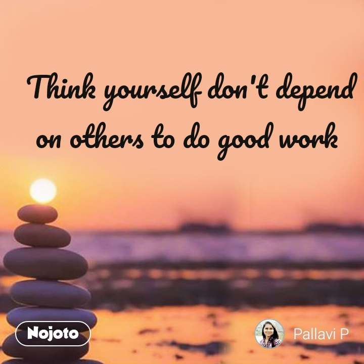 Think Yourself Dont Depend On Others To Do Good Work Nojotoquote