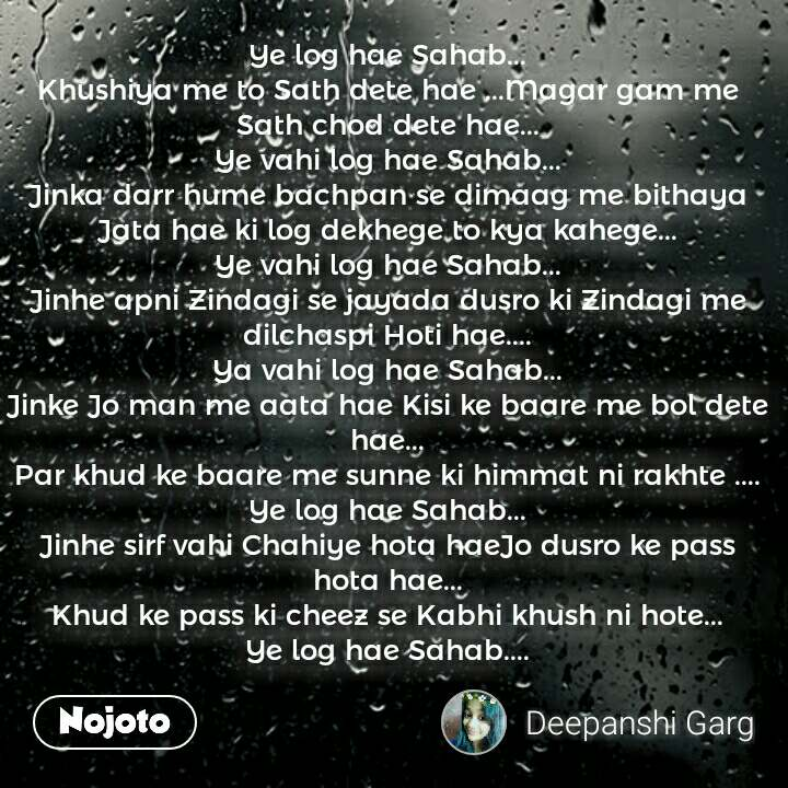 Ye log hae Sahab... Khushiya me to Sath dete hae ...Magar gam me Sath chod dete hae... Ye vahi log hae Sahab... Jinka darr hume bachpan se dimaag me bithaya Jata hae ki log dekhege to kya kahege... Ye vahi log hae Sahab... Jinhe apni Zindagi se jayada dusro ki Zindagi me dilchaspi Hoti hae.... Ya vahi log hae Sahab... Jinke Jo man me aata hae Kisi ke baare me bol dete hae... Par khud ke baare me sunne ki himmat ni rakhte .... Ye log hae Sahab... Jinhe sirf vahi Chahiye hota haeJo dusro ke pass hota hae... Khud ke pass ki cheez se Kabhi khush ni hote... Ye log hae Sahab....  #NojotoQuote