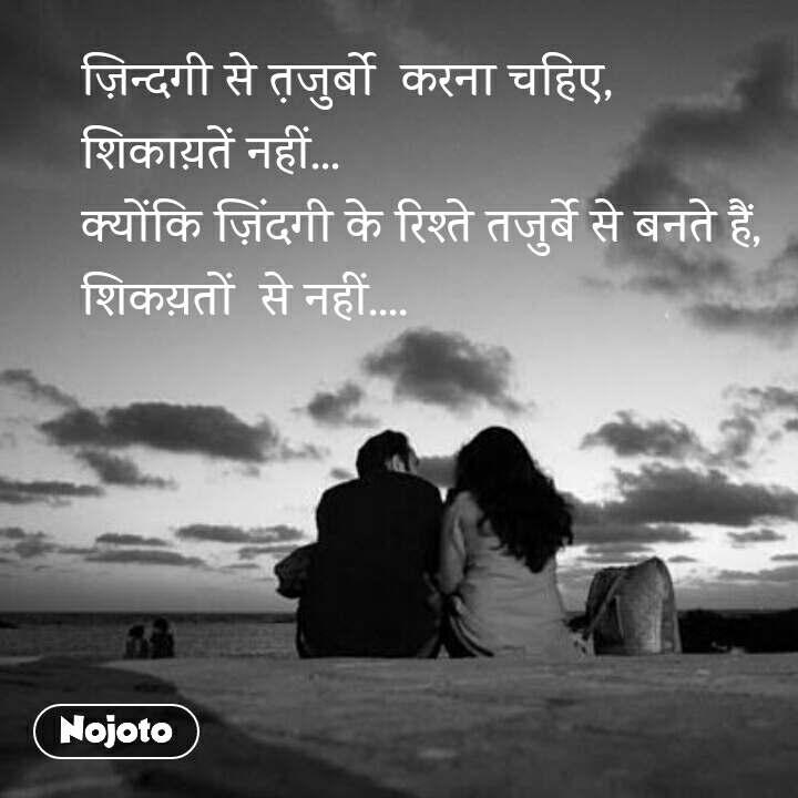 ज़िन्दगी से त़जुर्बो  करना चहिए, शिकाय़तें नहीं... क्योंकि ज़िंदगी के रिश्ते तजुर्बे से बनते हैं, शिकय़तों  से नहीं....   #NojotoQuote