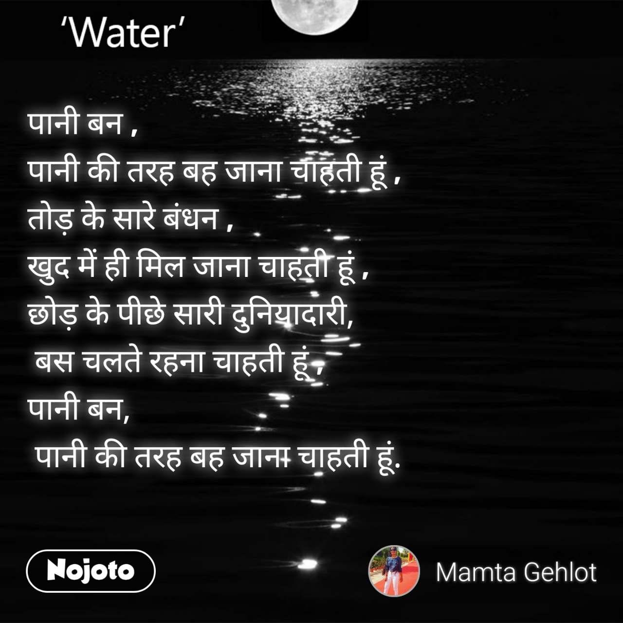 पानी बन , पानी की तरह बह जाना चाहती हूं , तोड़ के सारे बंधन , खुद में ही मिल जाना चाहती हूं , छोड़ के पीछे सारी दुनियादारी,  बस चलते रहना चाहती हूं , पानी बन,  पानी की तरह बह जाना चाहती हूं.