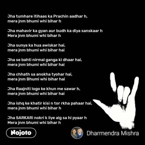 Jha tumhare itihaas ka Prachin aadhar h,  mera jnm bhumi whi bihar h   Jha mahavir ka gyan aur budh ka diya sanskaar h Mera jnm bhumi whi bihar h  Jha sunya ka hua awiskar hai,  mera jnm bhumi whi bihar hai  Jha se bahti nirmal ganga ki dhaar hai, mera jnm bhumi whi bihar hai  Jha chhath sa anokha tyohar hai, mera jnm Bhumi whi bihar hai  Jha Raajniti logo ke khun me sawar h, mera jnm bhumi whi bihar hai  Jha ishq ke khatir kisi n tor rkha pahaar hai, mera jnm bhumi whi bihar h  Jha SARKARi nokri k liye alg sa hi pyaar h Mera jnm bhumi whi bihar h #NojotoQuote