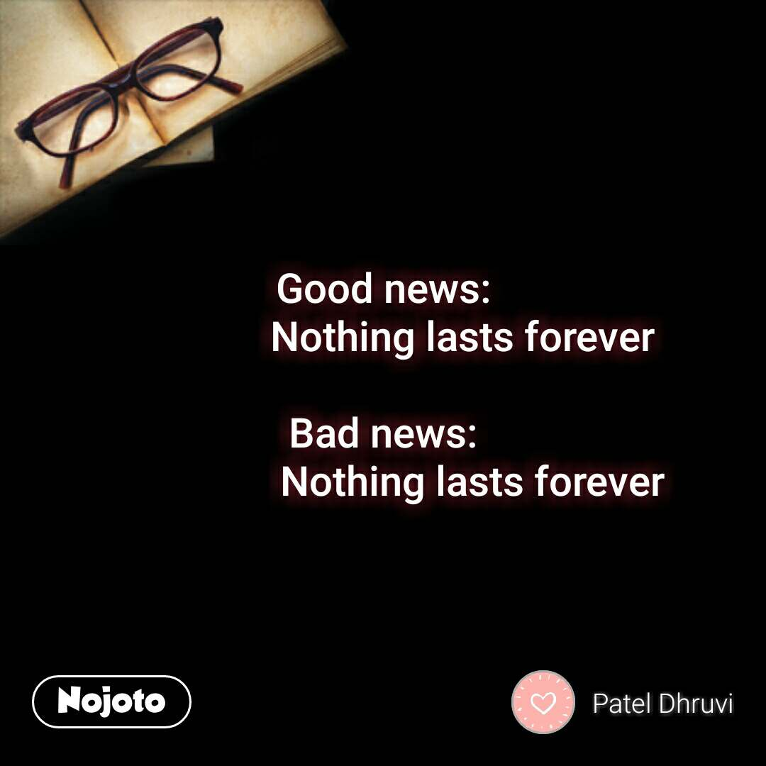 Good news:                 Nothing lasts forever  Bad news:                   Nothing lasts forever #NojotoQuote