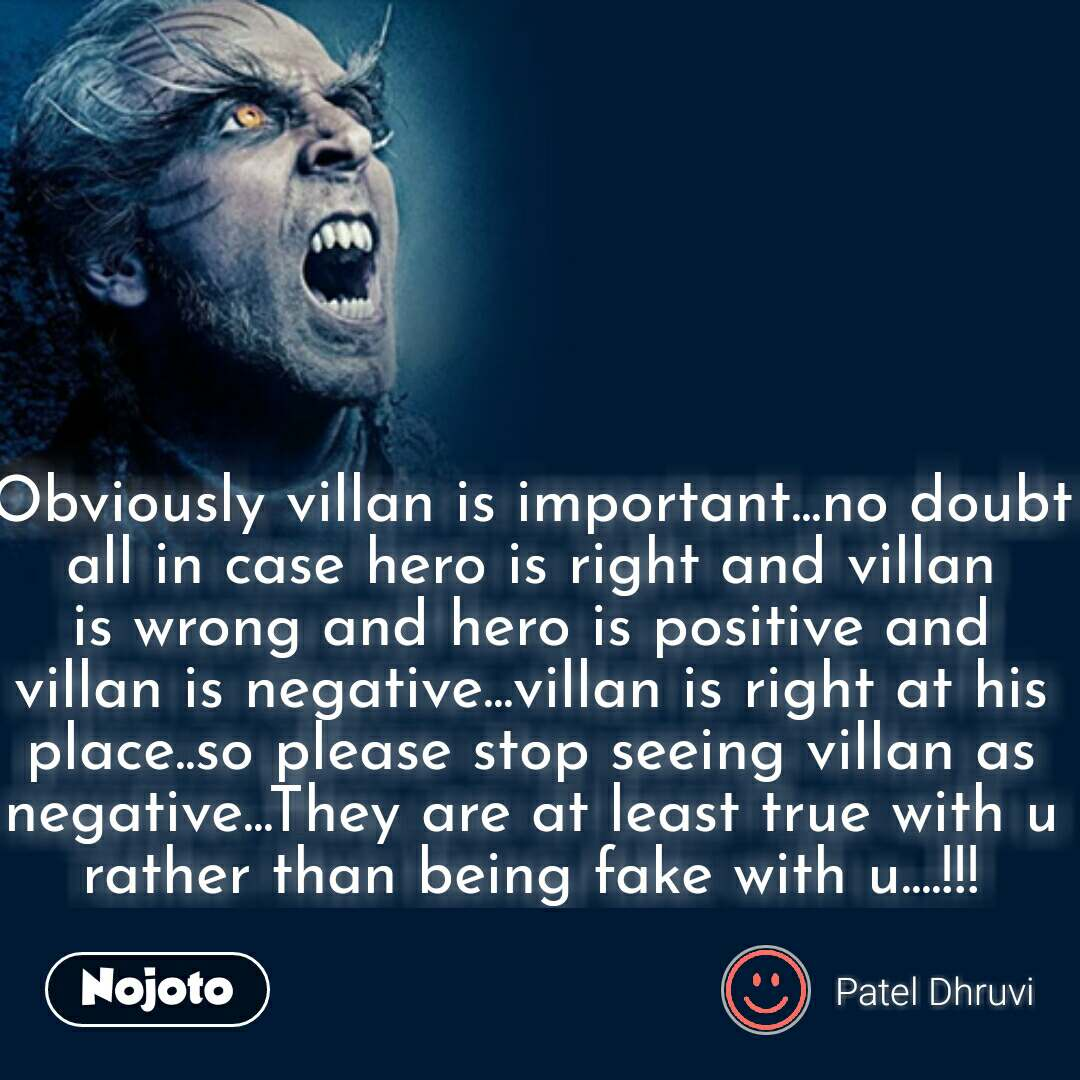 Obviously villan is important...no doubt all in case hero is right and villan is wrong and hero is positive and villan is negative...villan is right at his place..so please stop seeing villan as negative...They are at least true with u rather than being fake with u....!!! #NojotoQuote