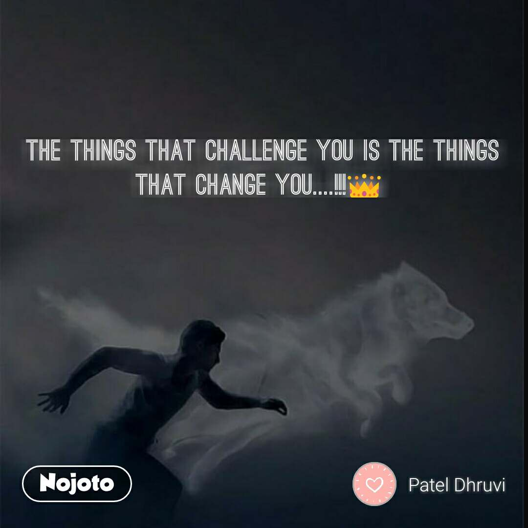 The things that challenge you is the things that change you....!!!👑  #NojotoQuote