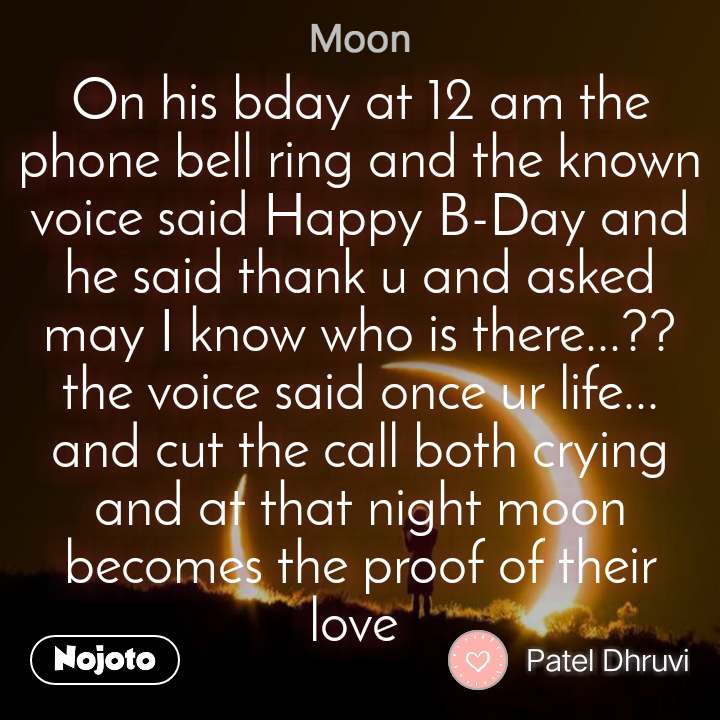 Moon On his bday at 12 am the phone bell ring and the known voice said Happy B-Day and he said thank u and asked may I know who is there...?? the voice said once ur life... and cut the call both crying and at that night moon becomes the proof of their love