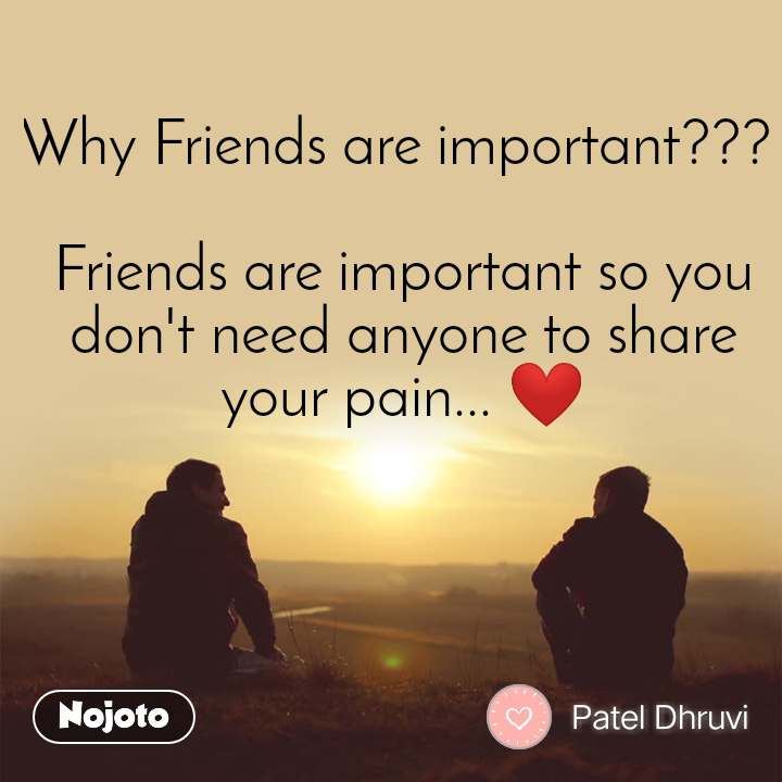 Why Friends are important???   Friends are important so you don't need anyone to share your pain... ❤