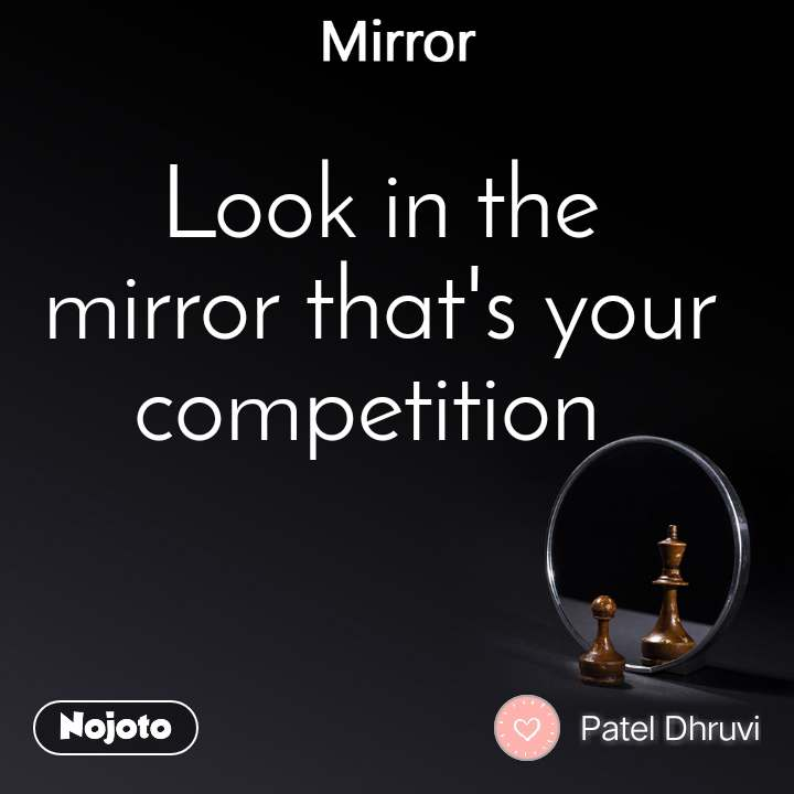 Mirror Look in the mirror that's your competition