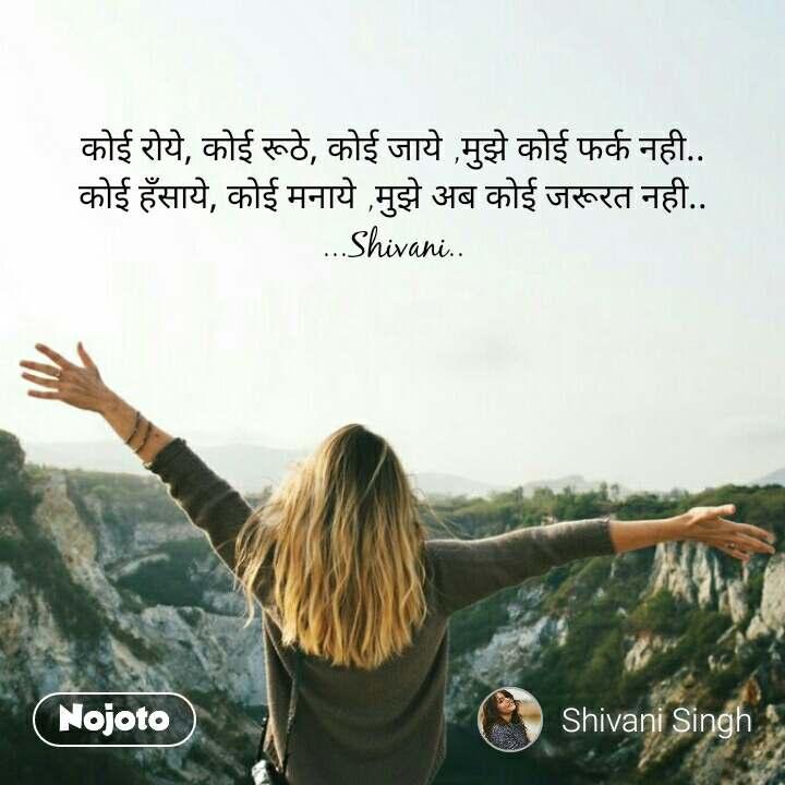 कोई रोये, कोई रूठे, कोई जाये ,मुझे कोई फर्क नही.. कोई हँसाये, कोई मनाये ,मुझे अब कोई जरूरत नही.. ...Shivani.. #NojotoQuote