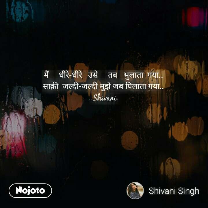 मैं     धीरे-धीरे   उसे     तब   भुलाता  गया.. साक़ी  जल्दी-जल्दी मुझे जब पिलाता गया.. ..Shivani. #NojotoQuote